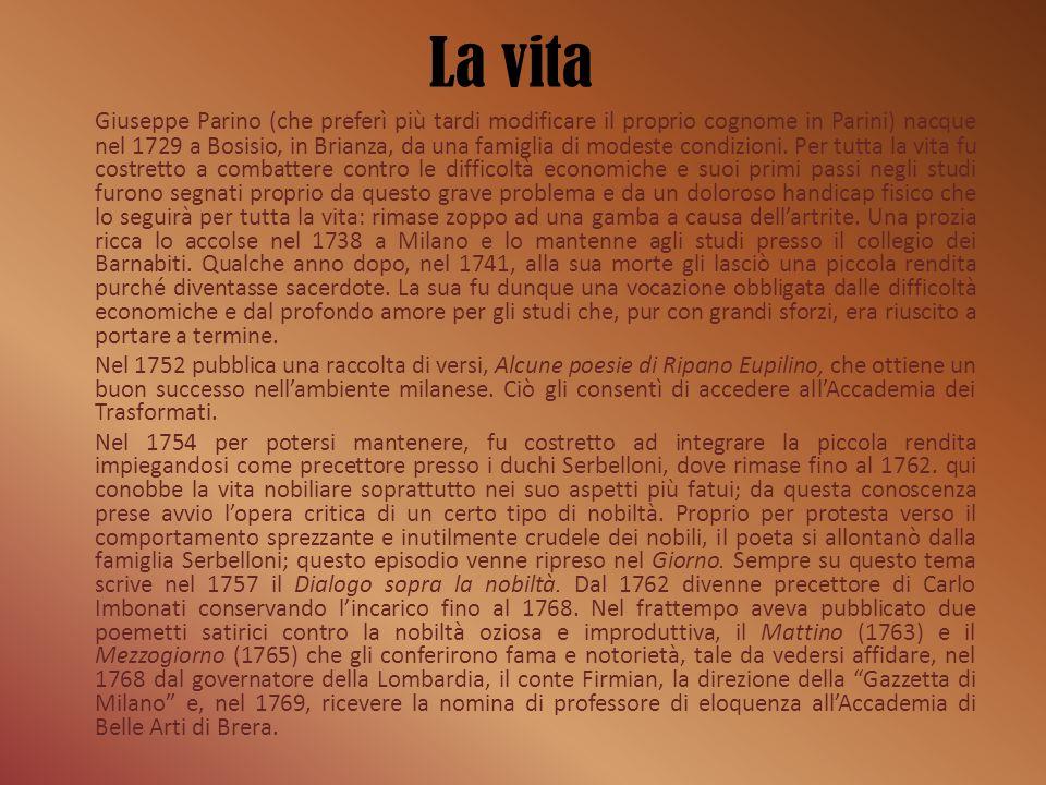 La vita Giuseppe Parino (che preferì più tardi modificare il proprio cognome in Parini) nacque nel 1729 a Bosisio, in Brianza, da una famiglia di mode