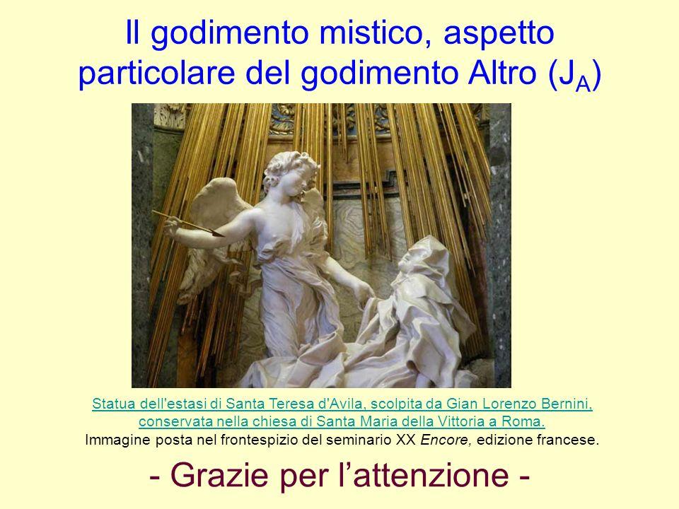Il godimento mistico, aspetto particolare del godimento Altro (J A ) Statua dell'estasi di Santa Teresa d'Avila, scolpita da Gian Lorenzo Bernini, con