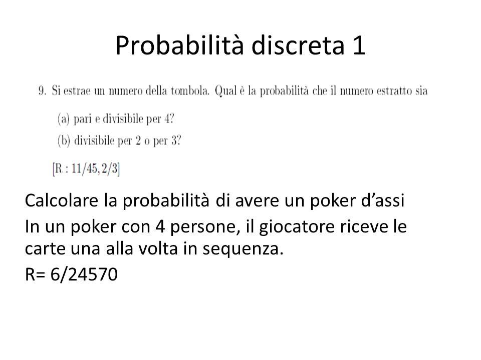 Probabilità discreta 1 Calcolare la probabilità di avere un poker dassi In un poker con 4 persone, il giocatore riceve le carte una alla volta in sequenza.