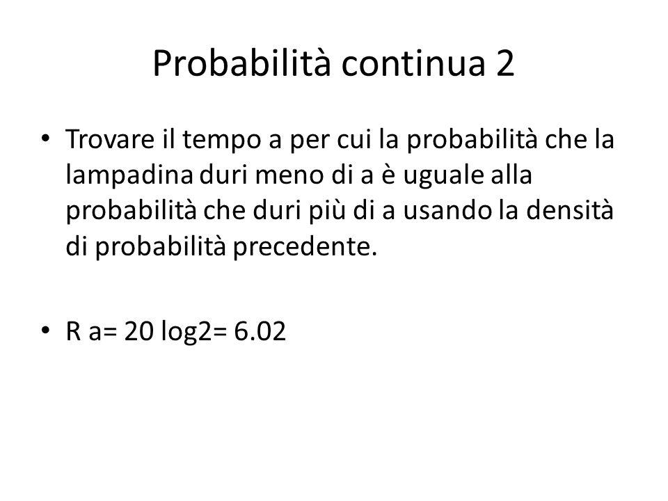Probabilità continua 2 Trovare il tempo a per cui la probabilità che la lampadina duri meno di a è uguale alla probabilità che duri più di a usando la