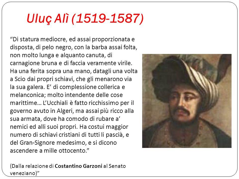 Uluç Alì (1519-1587) Di statura mediocre, ed assai proporzionata e disposta, di pelo negro, con la barba assai folta, non molto lunga e alquanto canut