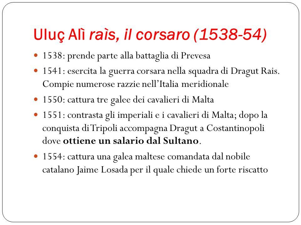 Uluç Alì raìs, il corsaro (1538-54) 1538: prende parte alla battaglia di Prevesa 1541: esercita la guerra corsara nella squadra di Dragut Rais. Compie