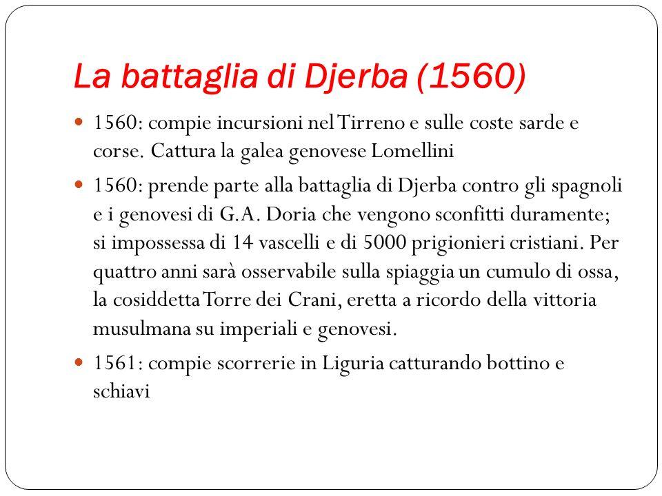 La battaglia di Djerba (1560) 1560: compie incursioni nel Tirreno e sulle coste sarde e corse. Cattura la galea genovese Lomellini 1560: prende parte