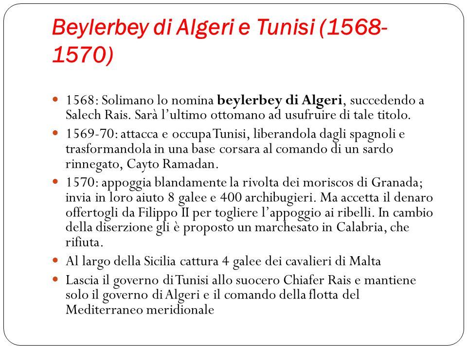 Beylerbey di Algeri e Tunisi (1568- 1570) 1568: Solimano lo nomina beylerbey di Algeri, succedendo a Salech Rais. Sarà lultimo ottomano ad usufruire d