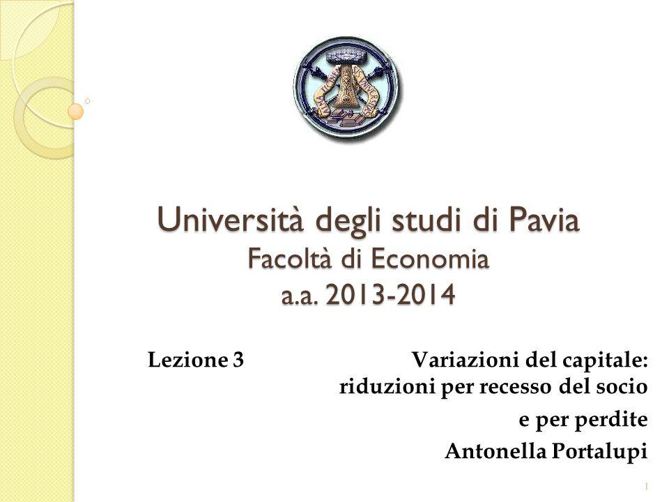 Università degli studi di Pavia Facoltà di Economia a.a. 2013-2014 Lezione 3 Variazioni del capitale: riduzioni per recesso del socio e per perdite An