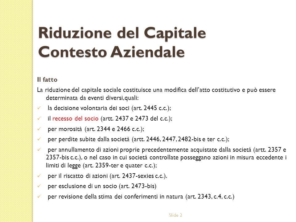 Slide 2 Riduzione del Capitale Contesto Aziendale Il fatto La riduzione del capitale sociale costituisce una modifica dellatto costitutivo e può essere determinata da eventi diversi,quali: la decisione volontaria dei soci (art.