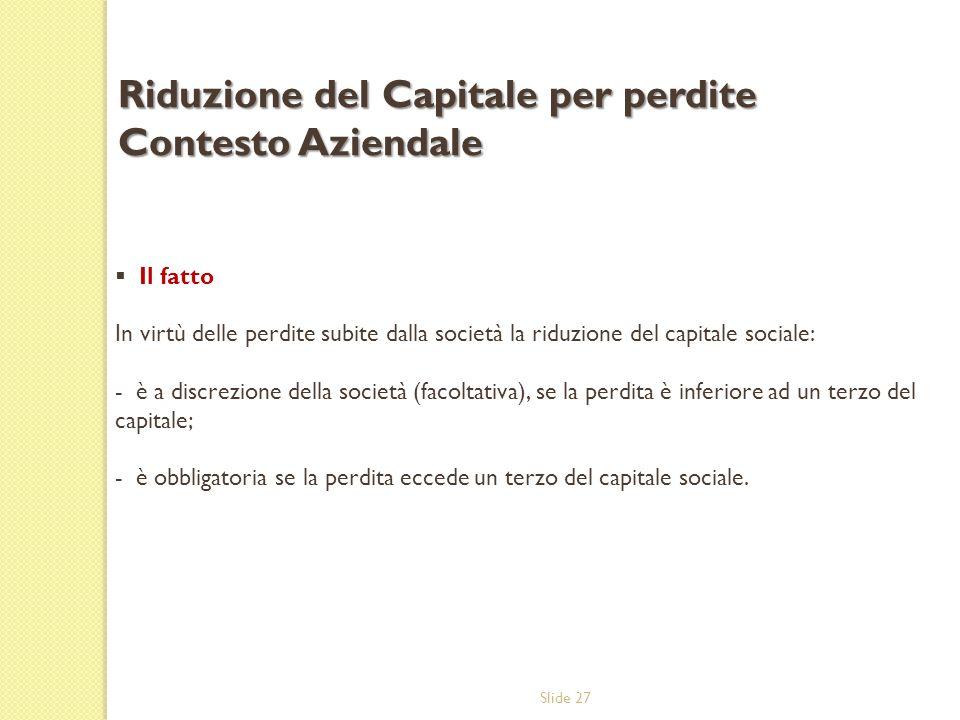 Slide 27 Il fatto In virtù delle perdite subite dalla società la riduzione del capitale sociale: - è a discrezione della società (facoltativa), se la
