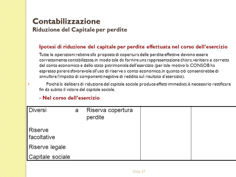 Slide 37 Contabilizzazione Riduzione del Capitale per perdite Ipotesi di riduzione del capitale per perdite effettuata nel corso dellesercizio Tutte l