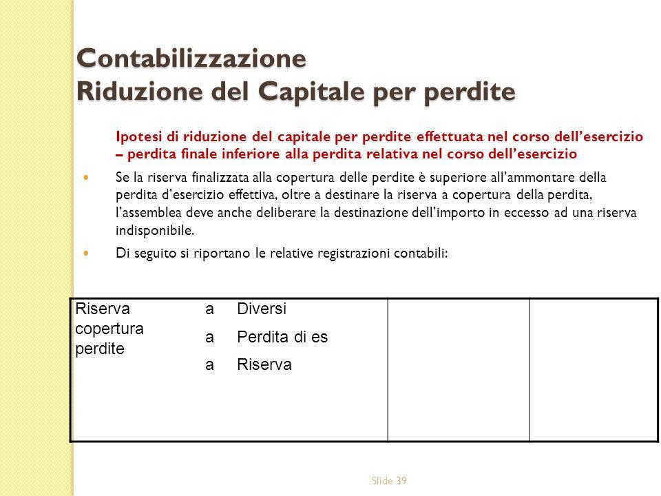 Slide 39 Contabilizzazione Riduzione del Capitale per perdite Ipotesi di riduzione del capitale per perdite effettuata nel corso dellesercizio – perdi