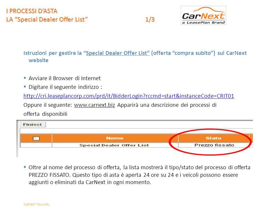 PAGE 13 Istruzioni per gestire la Special Dealer Offer List (offerta compra subito) sul CarNext website Avviare il Browser di Internet Digitare il seguente indirizzo : http://cri.leaseplancorp.com/prd/it/BidderLogin?rccmd=start&instanceCode=CRIT01 Oppure il seguente: www.carnext.biz Apparirà una descrizione dei processi di offerta disponibili Oltre al nome del processo di offerta, la lista mostrerà il tipo/stato del processo di offerta PREZZO FISSATO.