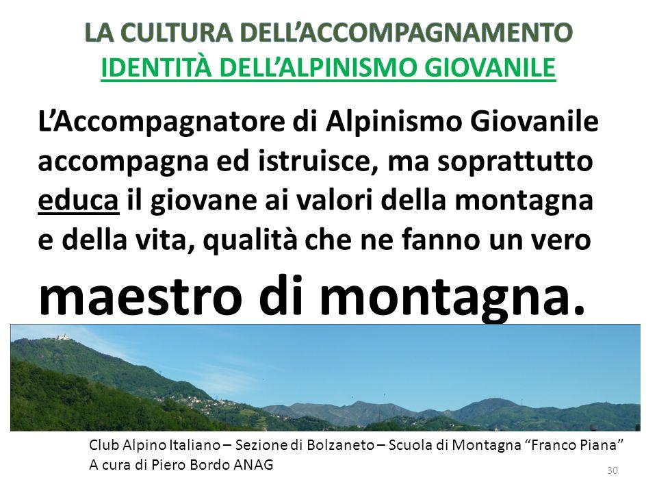 LAccompagnatore di Alpinismo Giovanile accompagna ed istruisce, ma soprattutto educa il giovane ai valori della montagna e della vita, qualità che ne fanno un vero maestro di montagna.