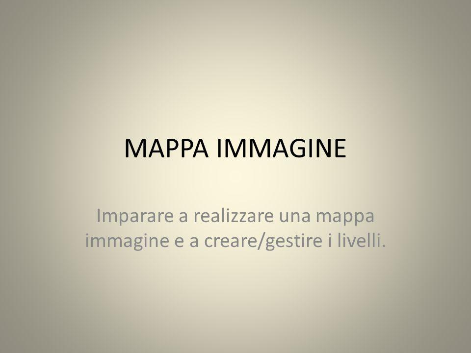 MAPPA IMMAGINE Imparare a realizzare una mappa immagine e a creare/gestire i livelli.