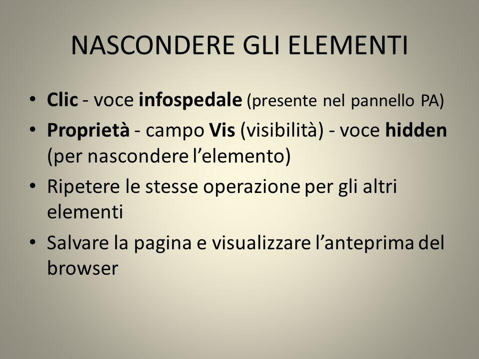 NASCONDERE GLI ELEMENTI Clic - voce infospedale (presente nel pannello PA) Proprietà - campo Vis (visibilità) - voce hidden (per nascondere lelemento) Ripetere le stesse operazione per gli altri elementi Salvare la pagina e visualizzare lanteprima del browser