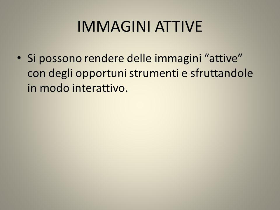 IMMAGINI ATTIVE Si possono rendere delle immagini attive con degli opportuni strumenti e sfruttandole in modo interattivo.