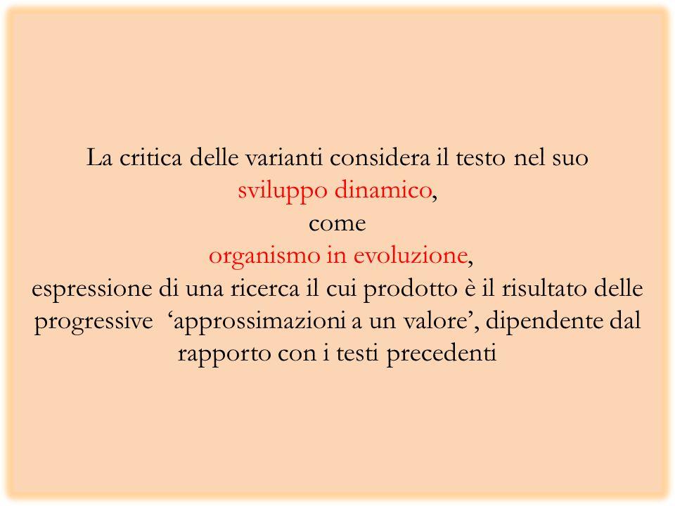La critica delle varianti considera il testo nel suo sviluppo dinamico, come organismo in evoluzione, espressione di una ricerca il cui prodotto è il risultato delle progressive approssimazioni a un valore, dipendente dal rapporto con i testi precedenti