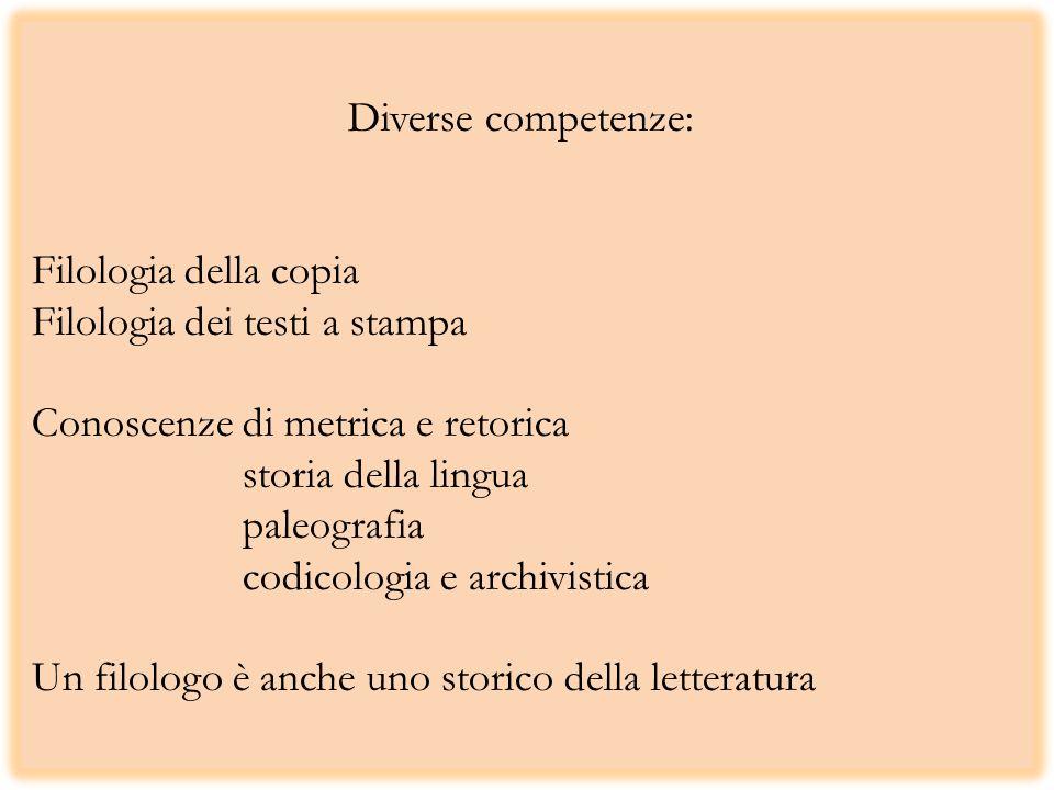Diverse competenze: Filologia della copia Filologia dei testi a stampa Conoscenze di metrica e retorica storia della lingua paleografia codicologia e