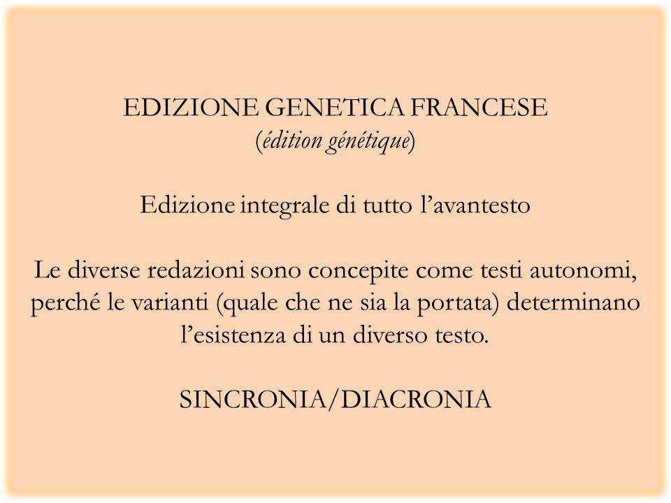 EDIZIONE GENETICA FRANCESE (édition génétique) Edizione integrale di tutto lavantesto Le diverse redazioni sono concepite come testi autonomi, perché le varianti (quale che ne sia la portata) determinano lesistenza di un diverso testo.