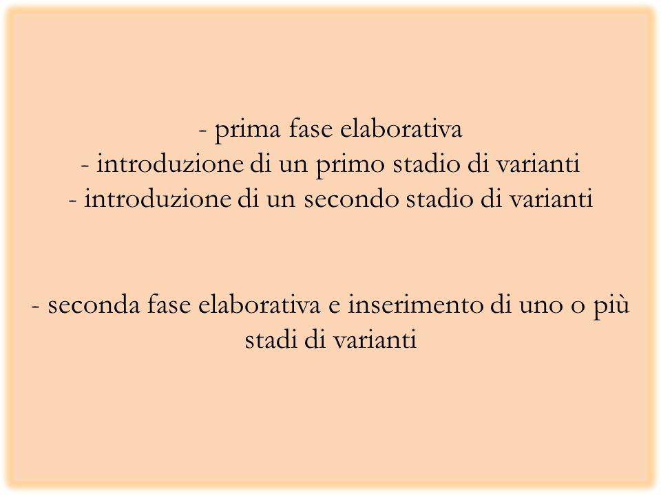 - prima fase elaborativa - introduzione di un primo stadio di varianti - introduzione di un secondo stadio di varianti - seconda fase elaborativa e in