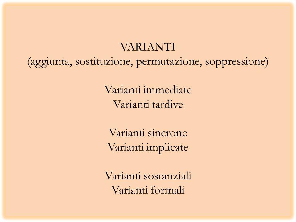 VARIANTI (aggiunta, sostituzione, permutazione, soppressione) Varianti immediate Varianti tardive Varianti sincrone Varianti implicate Varianti sostanziali Varianti formali