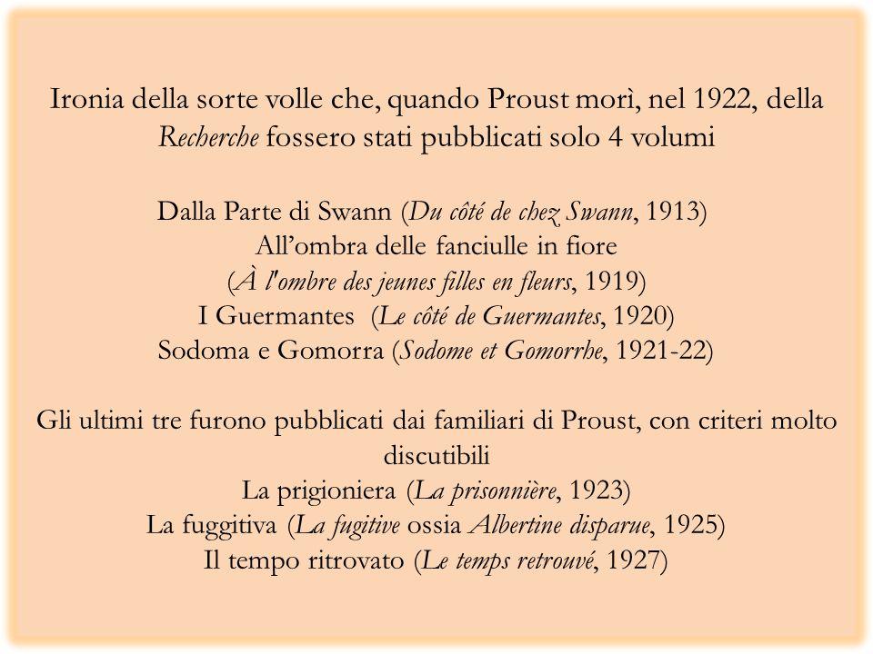 Ironia della sorte volle che, quando Proust morì, nel 1922, della Recherche fossero stati pubblicati solo 4 volumi Dalla Parte di Swann (Du côté de chez Swann, 1913) Allombra delle fanciulle in fiore (À l ombre des jeunes filles en fleurs, 1919) I Guermantes (Le côté de Guermantes, 1920) Sodoma e Gomorra (Sodome et Gomorrhe, 1921-22) Gli ultimi tre furono pubblicati dai familiari di Proust, con criteri molto discutibili La prigioniera (La prisonnière, 1923) La fuggitiva (La fugitive ossia Albertine disparue, 1925) Il tempo ritrovato (Le temps retrouvé, 1927)