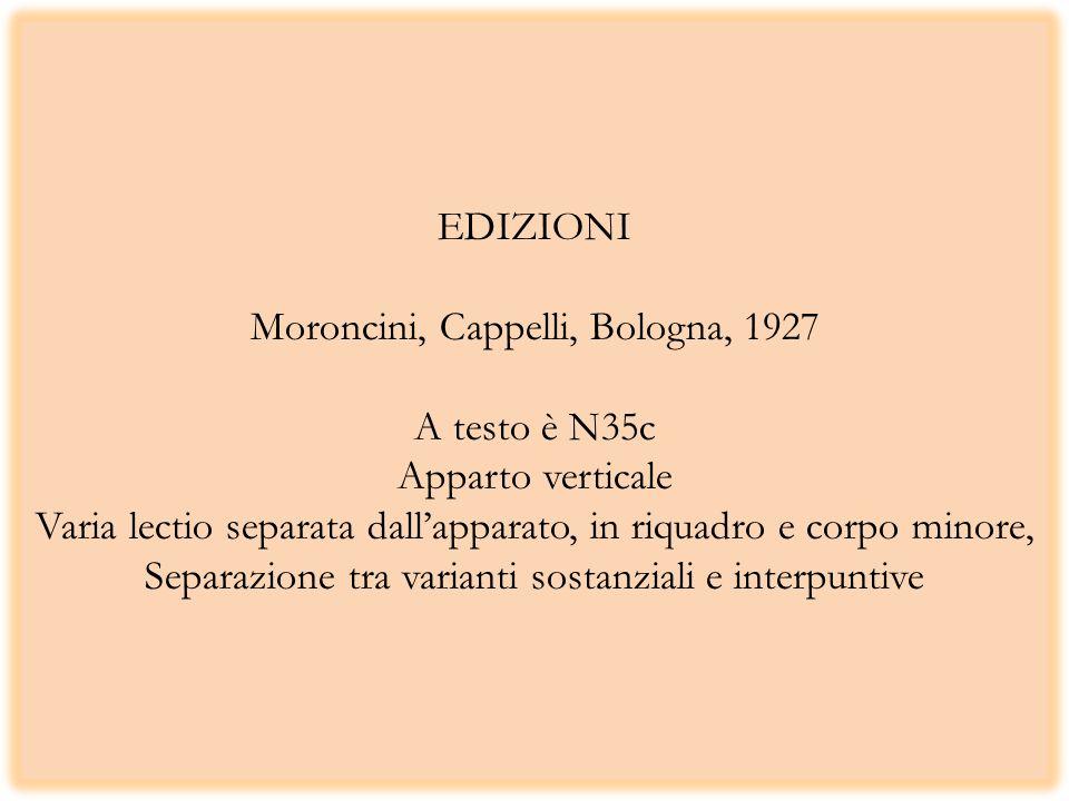EDIZIONI Moroncini, Cappelli, Bologna, 1927 A testo è N35c Apparto verticale Varia lectio separata dallapparato, in riquadro e corpo minore, Separazione tra varianti sostanziali e interpuntive