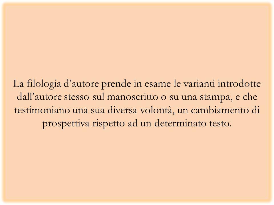 La filologia dautore prende in esame le varianti introdotte dallautore stesso sul manoscritto o su una stampa, e che testimoniano una sua diversa volontà, un cambiamento di prospettiva rispetto ad un determinato testo.