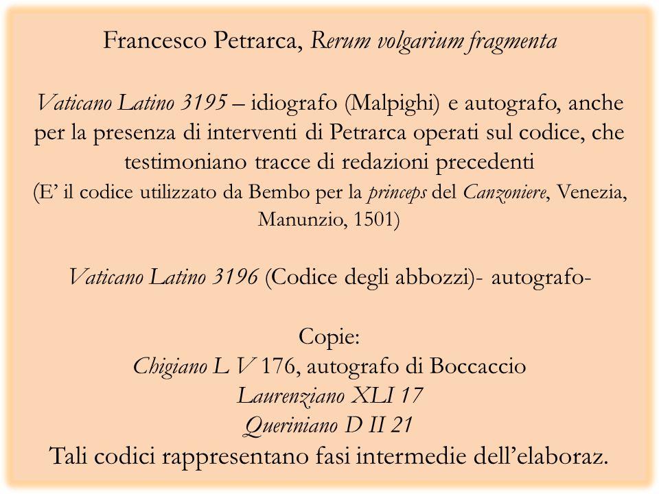 Francesco Petrarca, Rerum volgarium fragmenta Vaticano Latino 3195 – idiografo (Malpighi) e autografo, anche per la presenza di interventi di Petrarca operati sul codice, che testimoniano tracce di redazioni precedenti ( E il codice utilizzato da Bembo per la princeps del Canzoniere, Venezia, Manunzio, 1501) Vaticano Latino 3196 (Codice degli abbozzi)- autografo- Copie: Chigiano L V 176, autografo di Boccaccio Laurenziano XLI 17 Queriniano D II 21 Tali codici rappresentano fasi intermedie dellelaboraz.