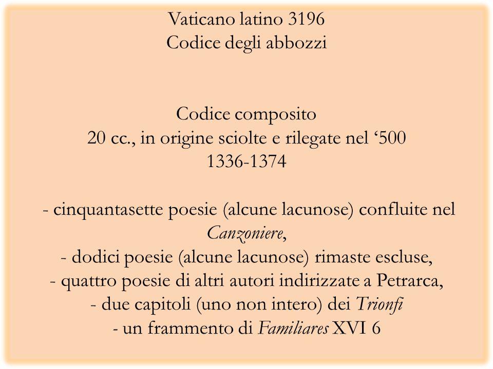 Vaticano latino 3196 Codice degli abbozzi Codice composito 20 cc., in origine sciolte e rilegate nel 500 1336-1374 - cinquantasette poesie (alcune lacunose) confluite nel Canzoniere, - dodici poesie (alcune lacunose) rimaste escluse, - quattro poesie di altri autori indirizzate a Petrarca, - due capitoli (uno non intero) dei Trionfi - un frammento di Familiares XVI 6