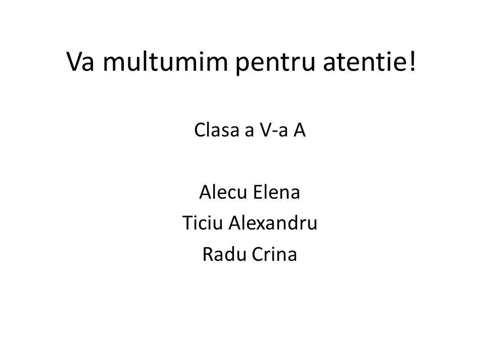 Va multumim pentru atentie! Clasa a V-a A Alecu Elena Ticiu Alexandru Radu Crina