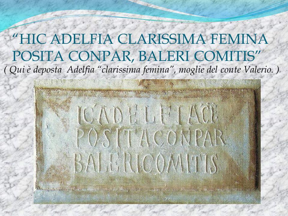 HIC ADELFIA CLARISSIMA FEMINA POSITA CONPAR, BALERI COMITIS ( Qui è deposta Adelfia clarissima femina, moglie del conte Valerio. )