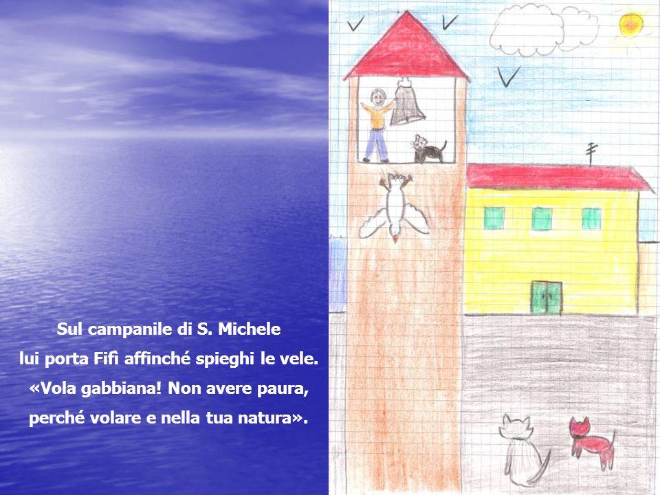 Sul campanile di S. Michele lui porta Fifì affinché spieghi le vele. «Vola gabbiana! Non avere paura, perché volare e nella tua natura».