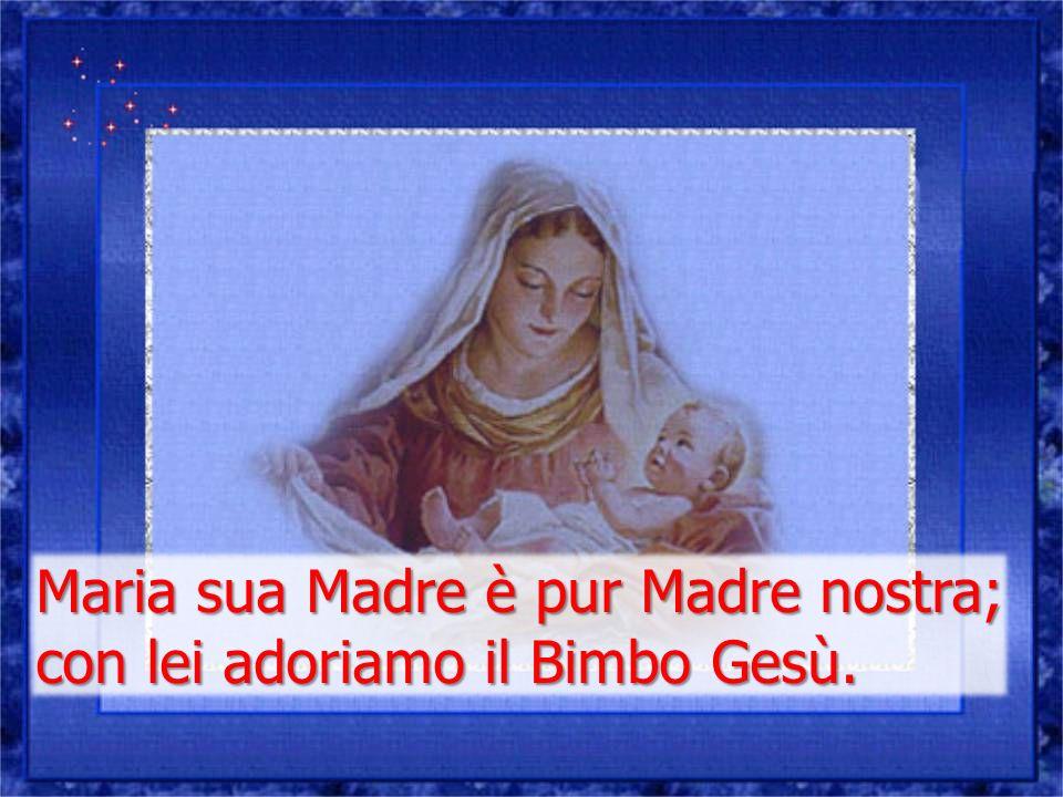 Maria sua Madre è pur Madre nostra; con lei adoriamo il Bimbo Gesù.