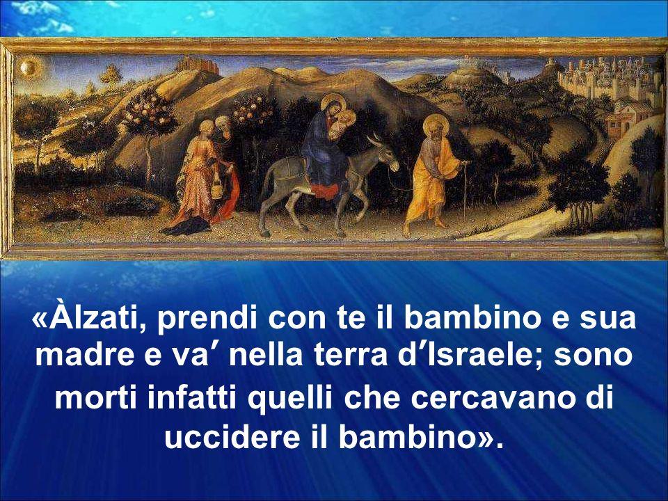 «Àlzati, prendi con te il bambino e sua madre e va nella terra dIsraele; sono morti infatti quelli che cercavano di uccidere il bambino».