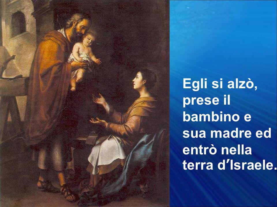 Egli si alzò, prese il bambino e sua madre ed entrò nella terra dIsraele.