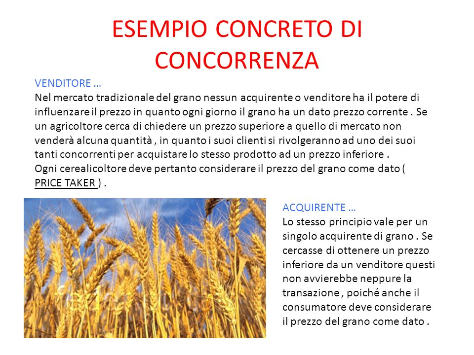 ESEMPIO CONCRETO DI CONCORRENZA VENDITORE … Nel mercato tradizionale del grano nessun acquirente o venditore ha il potere di influenzare il prezzo in