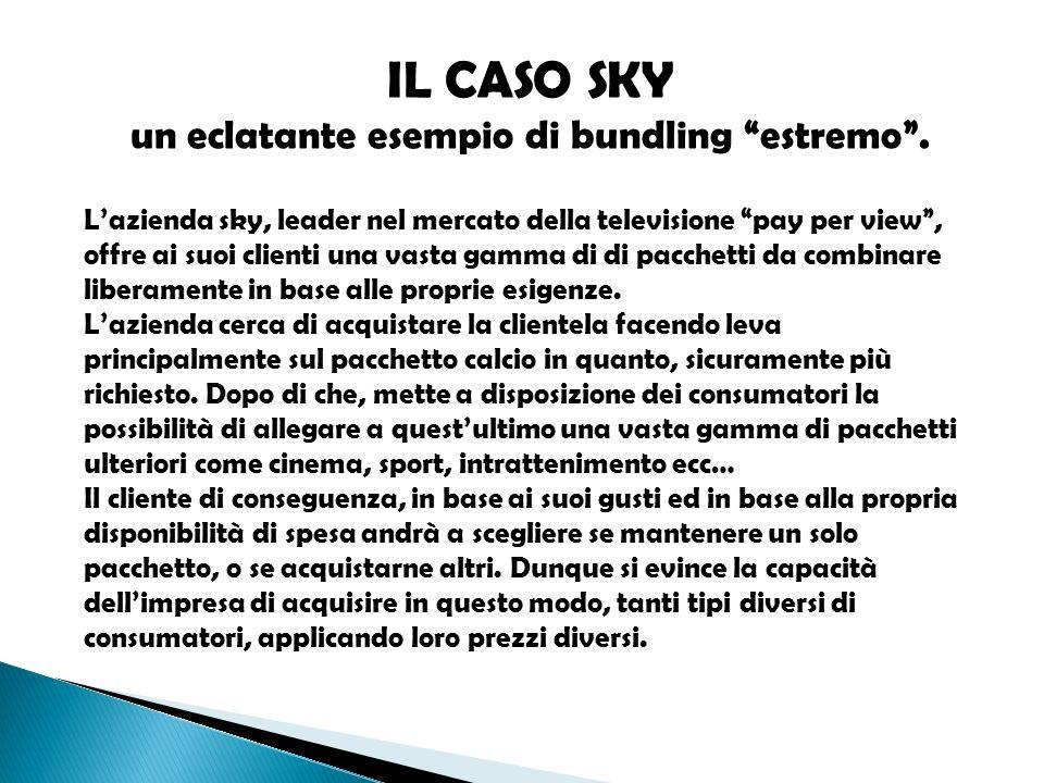 IL CASO SKY un eclatante esempio di bundling estremo. Lazienda sky, leader nel mercato della televisione pay per view, offre ai suoi clienti una vasta