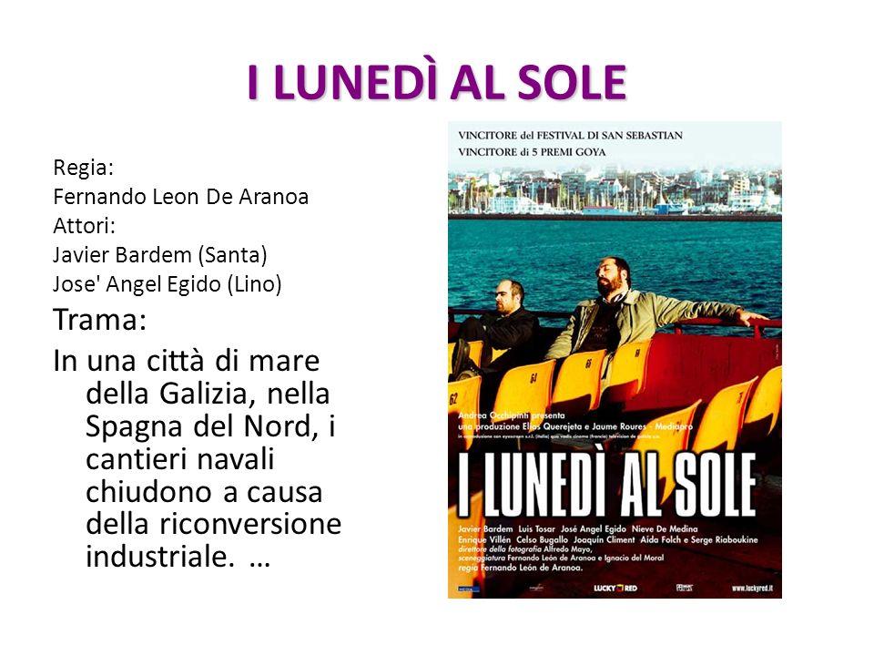 I LUNEDÌ AL SOLE Regia: Fernando Leon De Aranoa Attori: Javier Bardem (Santa) Jose' Angel Egido (Lino) Trama: In una città di mare della Galizia, nell