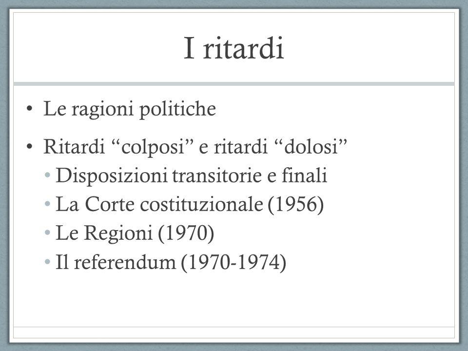 I ritardi Le ragioni politiche Ritardi colposi e ritardi dolosi Disposizioni transitorie e finali La Corte costituzionale (1956) Le Regioni (1970) Il