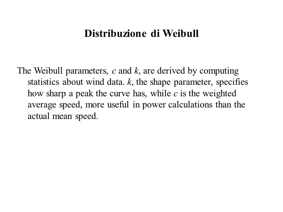 Distribuzione di Weibull The Weibull parameters, c and k, are derived by computing statistics about wind data. k, the shape parameter, specifies how s