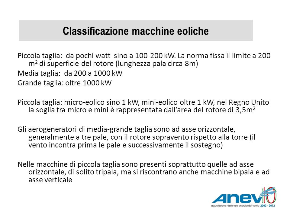 Classificazione macchine eoliche Piccola taglia: da pochi watt sino a 100-200 kW. La norma fissa il limite a 200 m 2 di superficie del rotore (lunghez