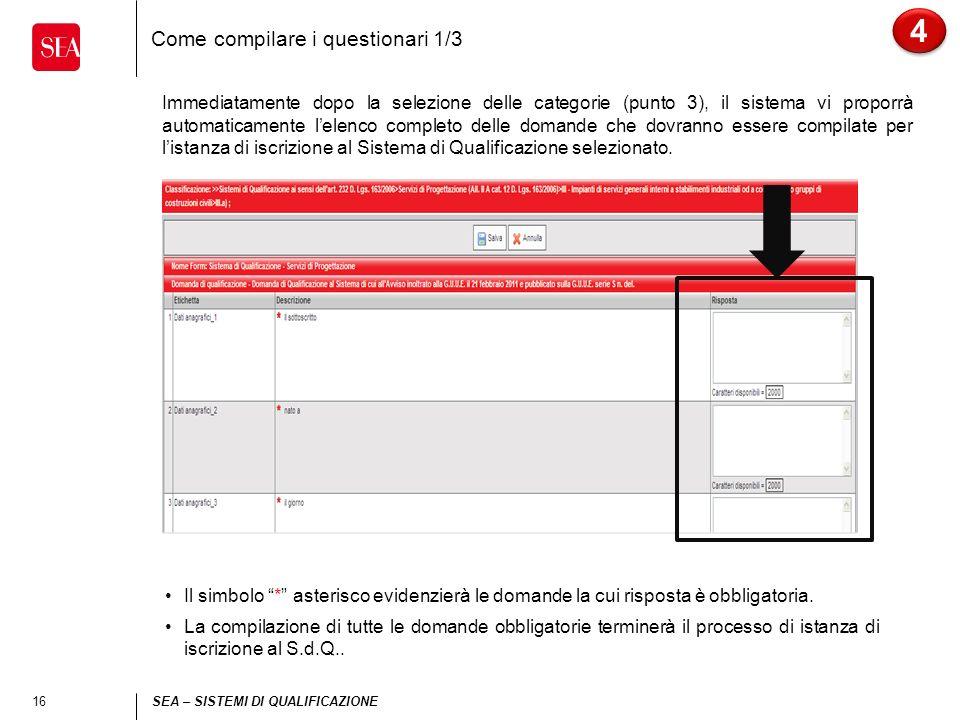 16 SEA – SISTEMI DI QUALIFICAZIONE Come compilare i questionari 1/3 4 4 Immediatamente dopo la selezione delle categorie (punto 3), il sistema vi proporrà automaticamente lelenco completo delle domande che dovranno essere compilate per listanza di iscrizione al Sistema di Qualificazione selezionato.