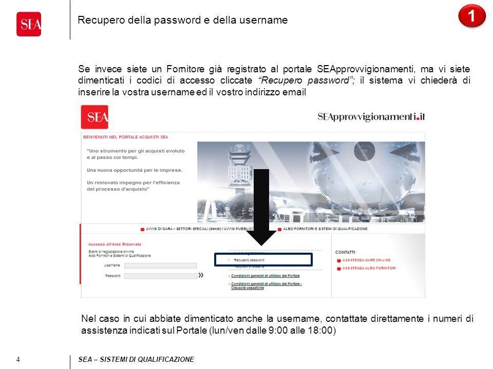 4 SEA – SISTEMI DI QUALIFICAZIONE Recupero della password e della username Se invece siete un Fornitore già registrato al portale SEApprovvigionamenti, ma vi siete dimenticati i codici di accesso cliccate Recupero password; il sistema vi chiederà di inserire la vostra username ed il vostro indirizzo email 1 1 Nel caso in cui abbiate dimenticato anche la username, contattate direttamente i numeri di assistenza indicati sul Portale (lun/ven dalle 9:00 alle 18:00)