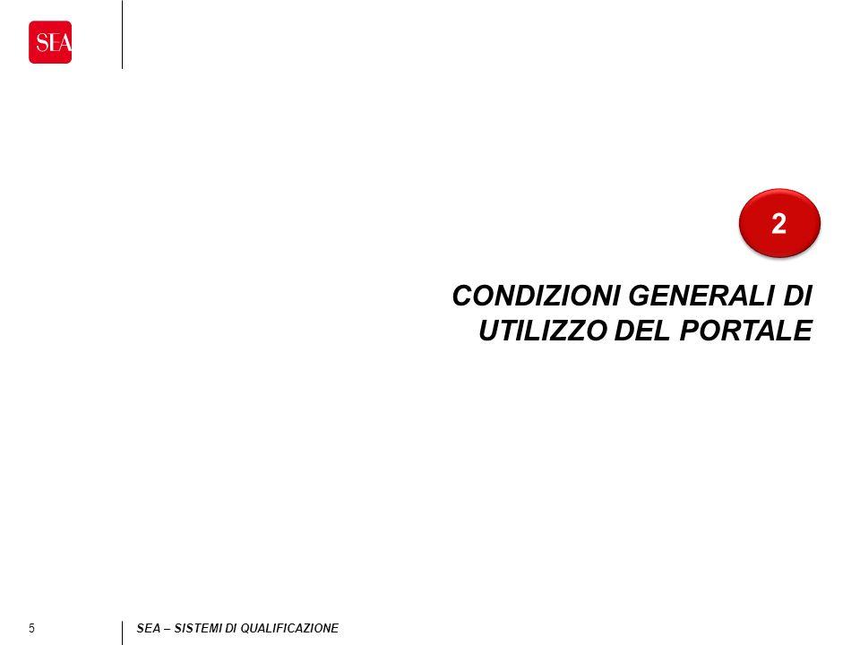 6 SEA – SISTEMI DI QUALIFICAZIONE Condizioni generali di utilizzo del portale 2 2 Il documento Condizioni generali di utilizzo del portale regolamenta lutilizzo del portale acquisti di SEA da parte degli operatori economici interessati a divenire suoi Fornitori.