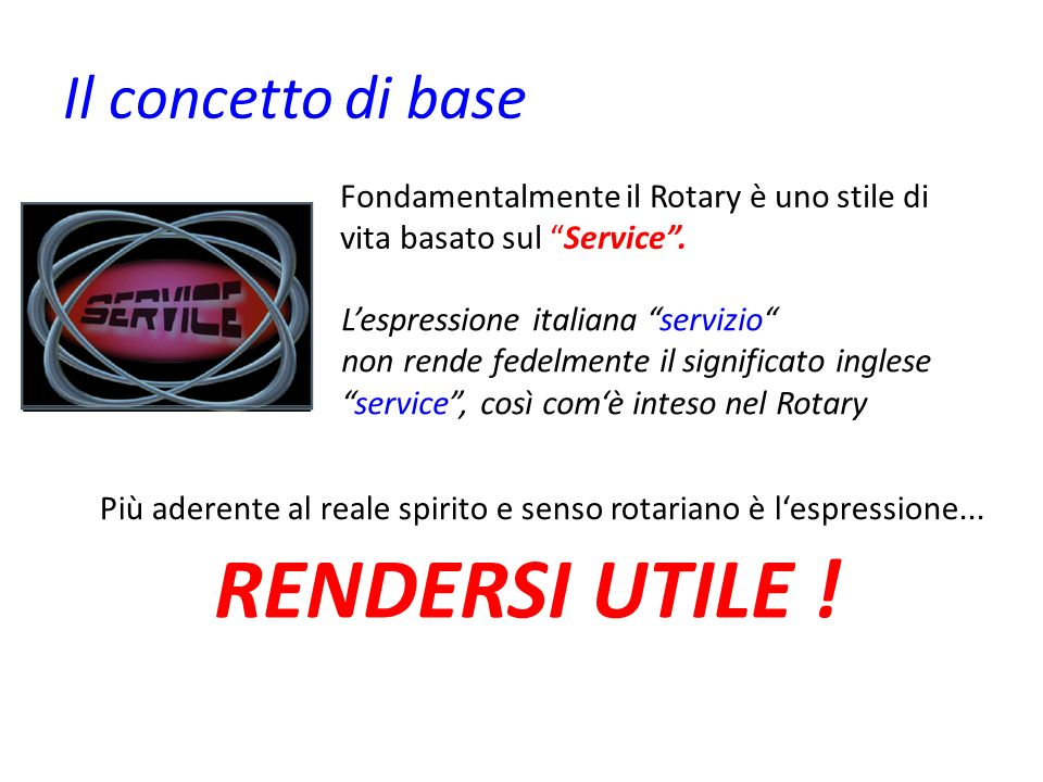Il concetto di base Fondamentalmente il Rotary è uno stile di vita basato sul Service. Lespressione italiana servizio non rende fedelmente il signific