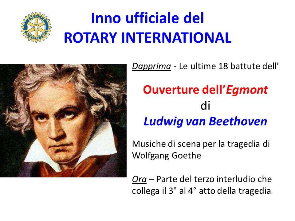 Inno ufficiale del ROTARY INTERNATIONAL Dapprima - Le ultime 18 battute dell Ouverture dellEgmont di Ludwig van Beethoven Musiche di scena per la tragedia di Wolfgang Goethe Ora – Parte del terzo interludio che collega il 3° al 4° atto della tragedia.