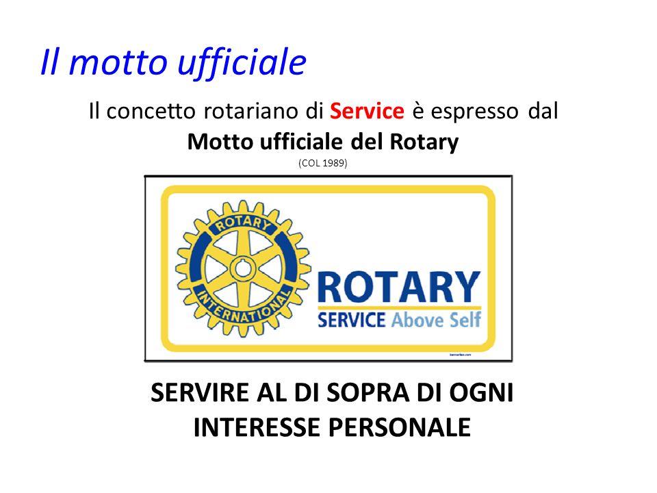 Il motto ufficiale Il concetto rotariano di Service è espresso dal Motto ufficiale del Rotary (COL 1989) SERVIRE AL DI SOPRA DI OGNI INTERESSE PERSONA