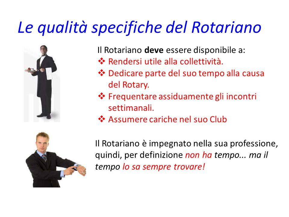 Le qualità specifiche del Rotariano Il Rotariano deve essere disponibile a: Rendersi utile alla collettività. Dedicare parte del suo tempo alla causa