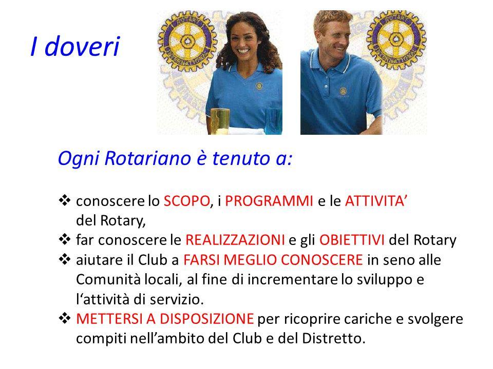 I doveri Ogni Rotariano è tenuto a: conoscere lo SCOPO, i PROGRAMMI e le ATTIVITA del Rotary, far conoscere le REALIZZAZIONI e gli OBIETTIVI del Rotar