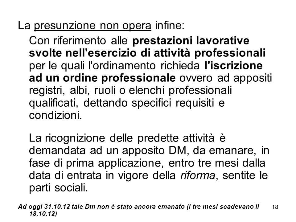 18 La presunzione non opera infine: Con riferimento alle prestazioni lavorative svolte nell'esercizio di attività professionali per le quali l'ordinam