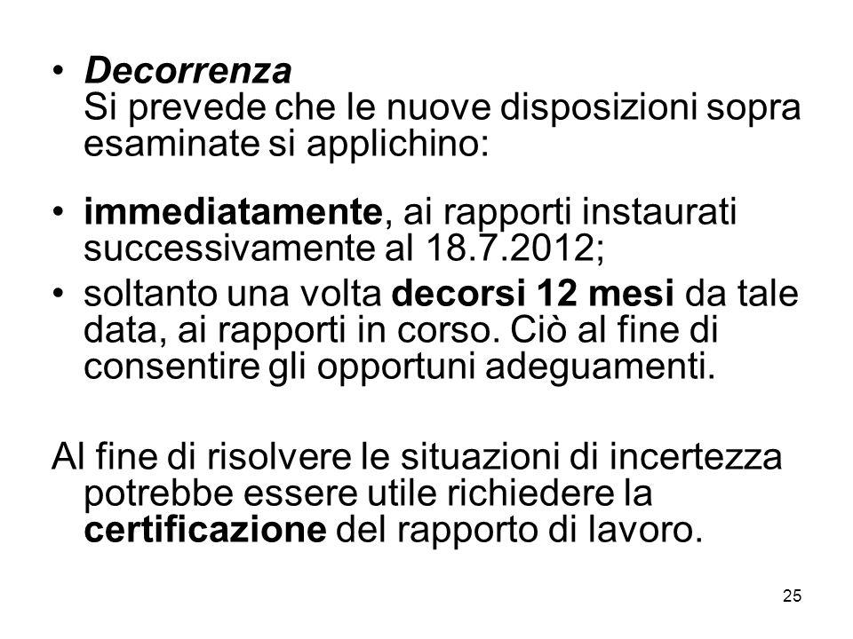 25 Decorrenza Si prevede che le nuove disposizioni sopra esaminate si applichino: immediatamente, ai rapporti instaurati successivamente al 18.7.2012; soltanto una volta decorsi 12 mesi da tale data, ai rapporti in corso.